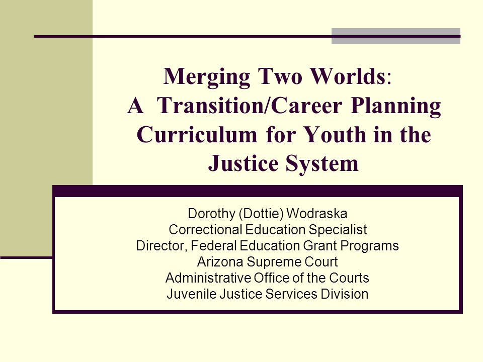 Merging Two Worlds: A Transition/Career Planning Curriculum for Youth in the Justice System Dorothy (Dottie) Wodraska Correctional Education Specialist Director, Federal Education Grant Programs Arizona Supreme Court Administrative Office of the Courts Juvenile Justice Services Division
