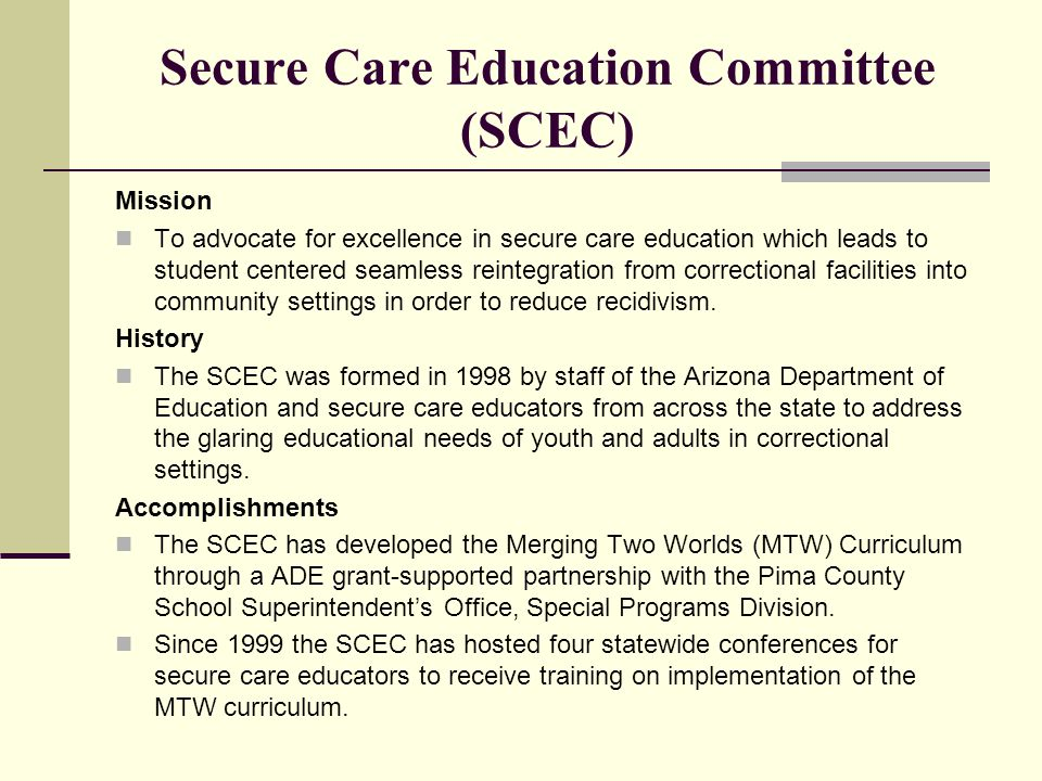 Secure Care Education Committee (SCEC) Mission To advocate for excellence in secure care education which leads to student centered seamless reintegration from correctional facilities into community settings in order to reduce recidivism.