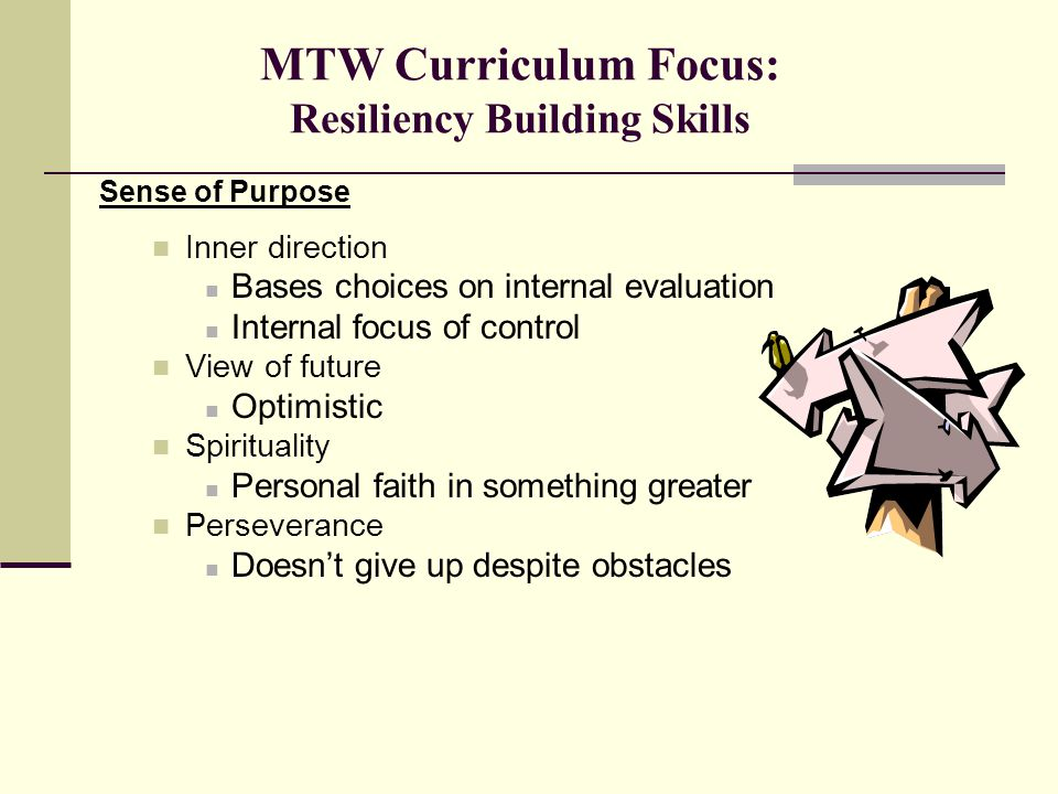 MTW Curriculum Focus: Resiliency Building Skills Sense of Purpose Inner direction Bases choices on internal evaluation Internal focus of control View of future Optimistic Spirituality Personal faith in something greater Perseverance Doesn't give up despite obstacles