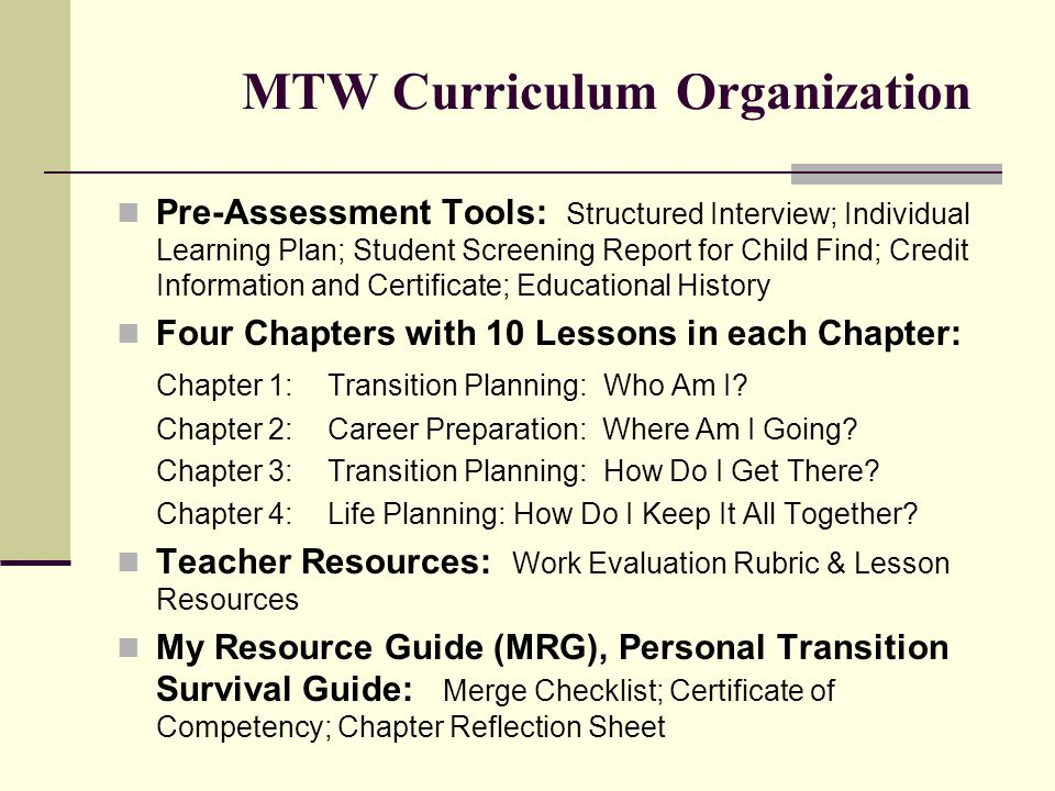MTW Curriculum Organization Pre-Assessment Tools: Structured Interview; Individual Learning Plan; Student Screening Report for Child Find; Credit Information and Certificate; Educational History Four Chapters with 10 Lessons in each Chapter: Chapter 1:Transition Planning: Who Am I.
