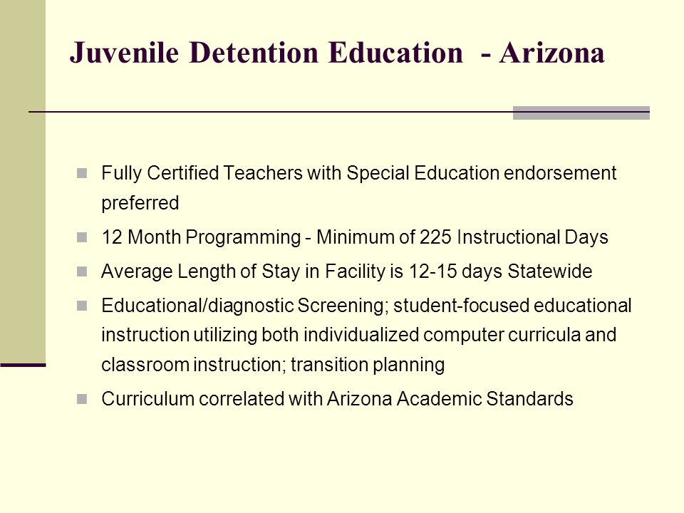 County Jail Schools- Arizona Fully Certified Teachers with Special Education endorsement preferred 12 Month Programming - Minimum 225 Days Average Length of Stay - 67 Days Juveniles with felony charges remanded as adults Approximately 50% Return to the community Approximately 50% sent to prison 51% are special education students Approximately 500 inmates daily