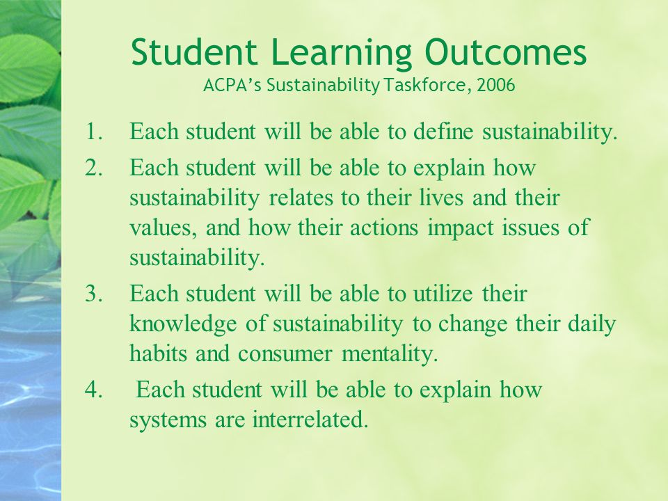 Student Learning Outcomes ACPA's Sustainability Taskforce, 2006 1.Each student will be able to define sustainability.