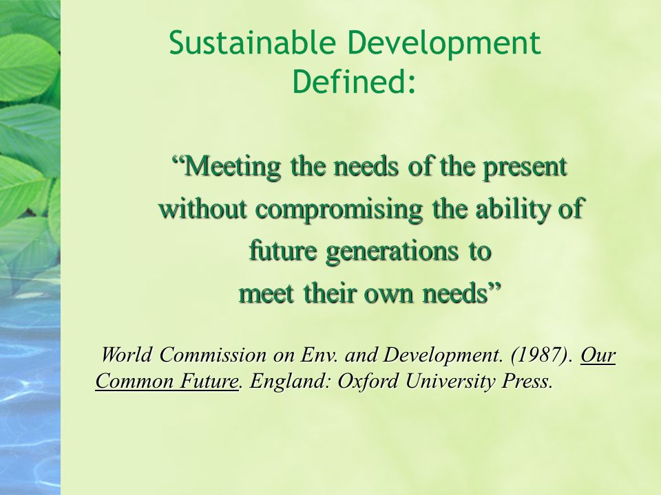 Sustainable Development Defined: Meeting the needs of the present without compromising the ability of future generations to meet their own needs World Commission on Env.