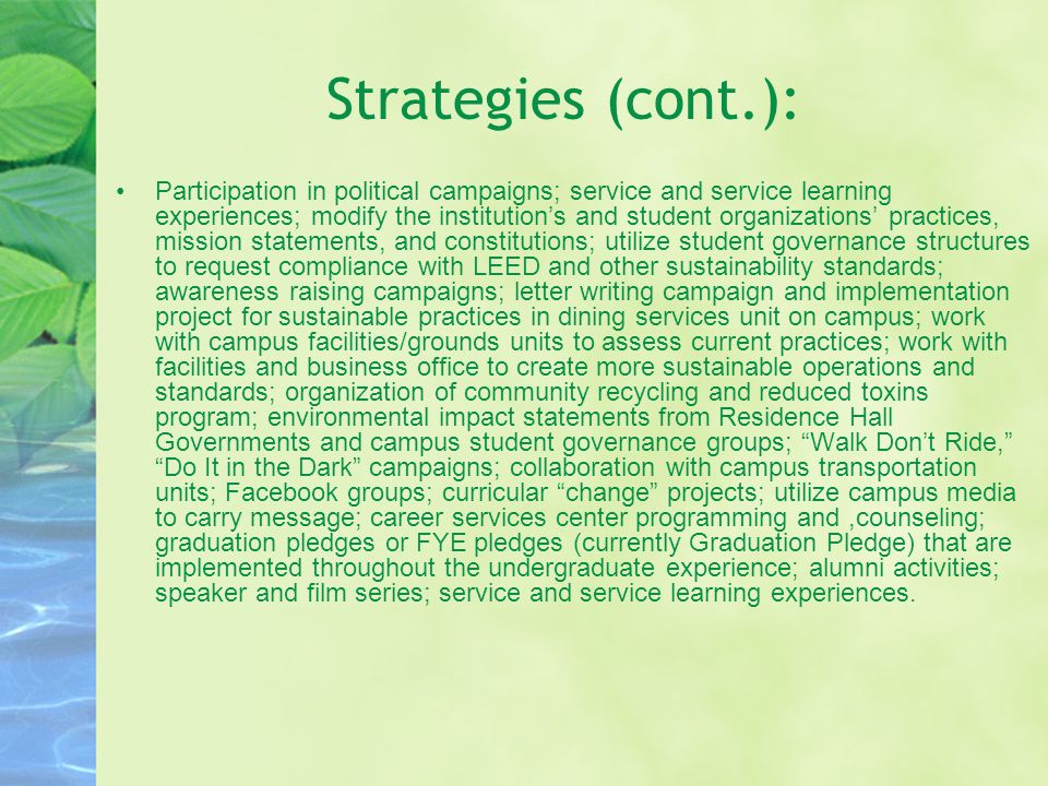 Strategies (cont.): Participation in political campaigns; service and service learning experiences; modify the institution's and student organizations' practices, mission statements, and constitutions; utilize student governance structures to request compliance with LEED and other sustainability standards; awareness raising campaigns; letter writing campaign and implementation project for sustainable practices in dining services unit on campus; work with campus facilities/grounds units to assess current practices; work with facilities and business office to create more sustainable operations and standards; organization of community recycling and reduced toxins program; environmental impact statements from Residence Hall Governments and campus student governance groups; Walk Don't Ride, Do It in the Dark campaigns; collaboration with campus transportation units; Facebook groups; curricular change projects; utilize campus media to carry message; career services center programming and,counseling; graduation pledges or FYE pledges (currently Graduation Pledge) that are implemented throughout the undergraduate experience; alumni activities; speaker and film series; service and service learning experiences.