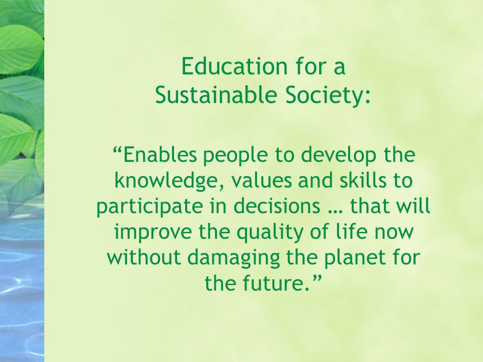 Education for a Sustainable Society: Enables people to develop the knowledge, values and skills to participate in decisions … that will improve the quality of life now without damaging the planet for the future.