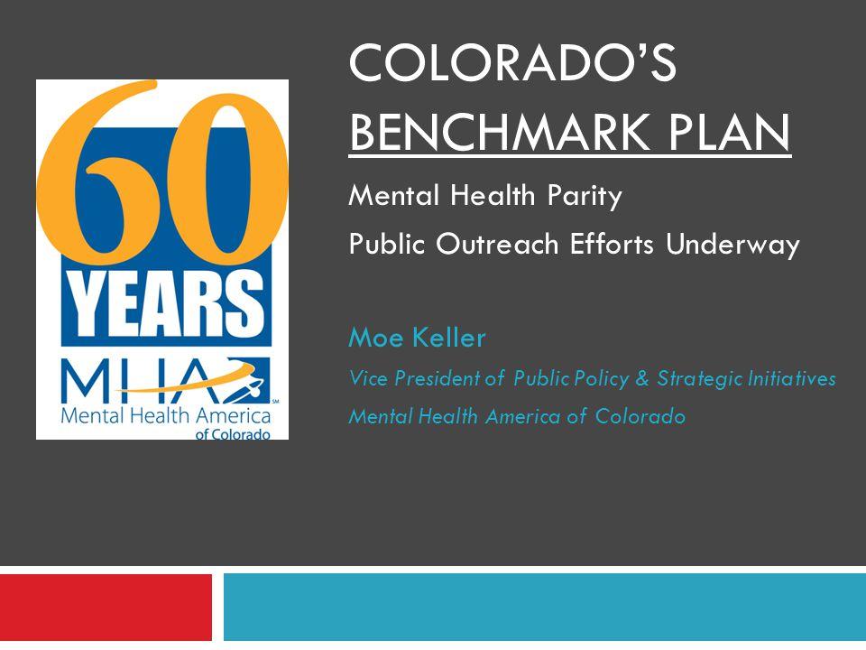 COLORADO'S BENCHMARK PLAN Mental Health Parity Public Outreach Efforts Underway Moe Keller Vice President of Public Policy & Strategic Initiatives Men