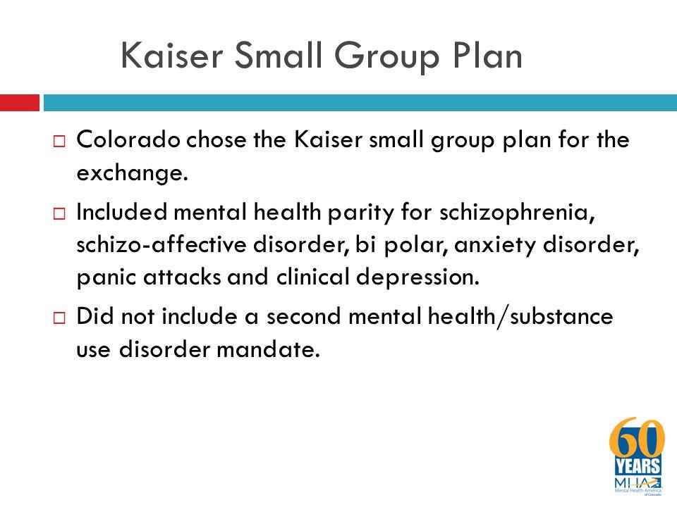 Kaiser Small Group Plan  Colorado chose the Kaiser small group plan for the exchange.  Included mental health parity for schizophrenia, schizo-affec