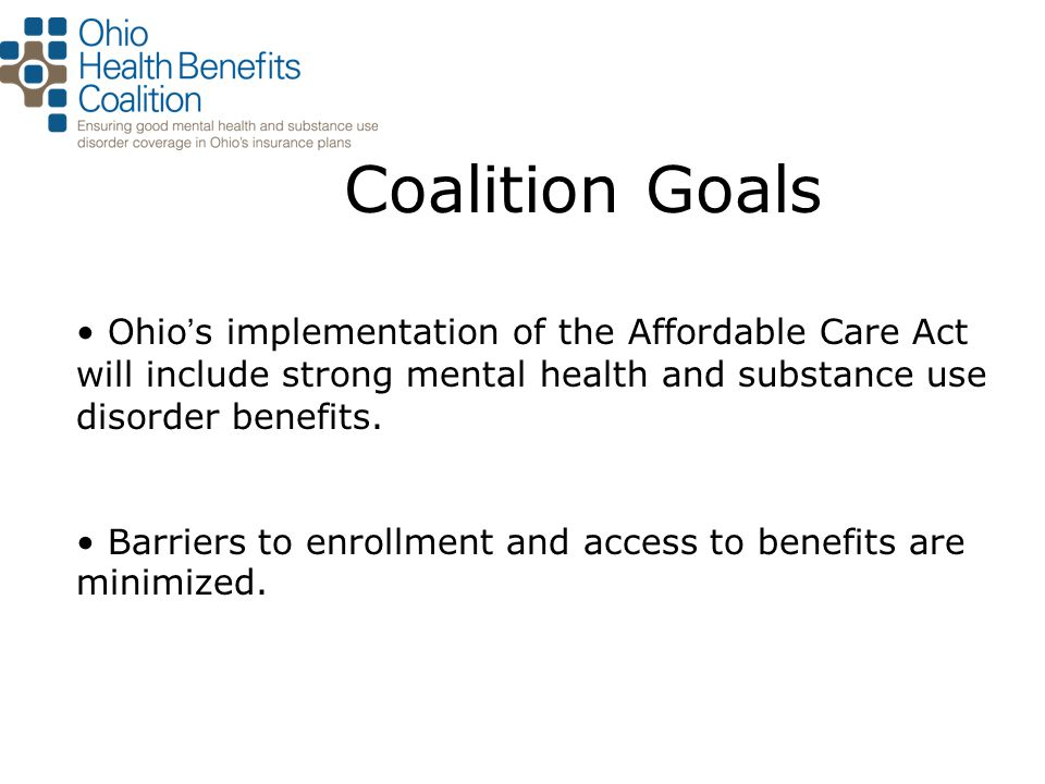 Coalition Goals Ohio ' s implementation of the Affordable Care Act will include strong mental health and substance use disorder benefits.