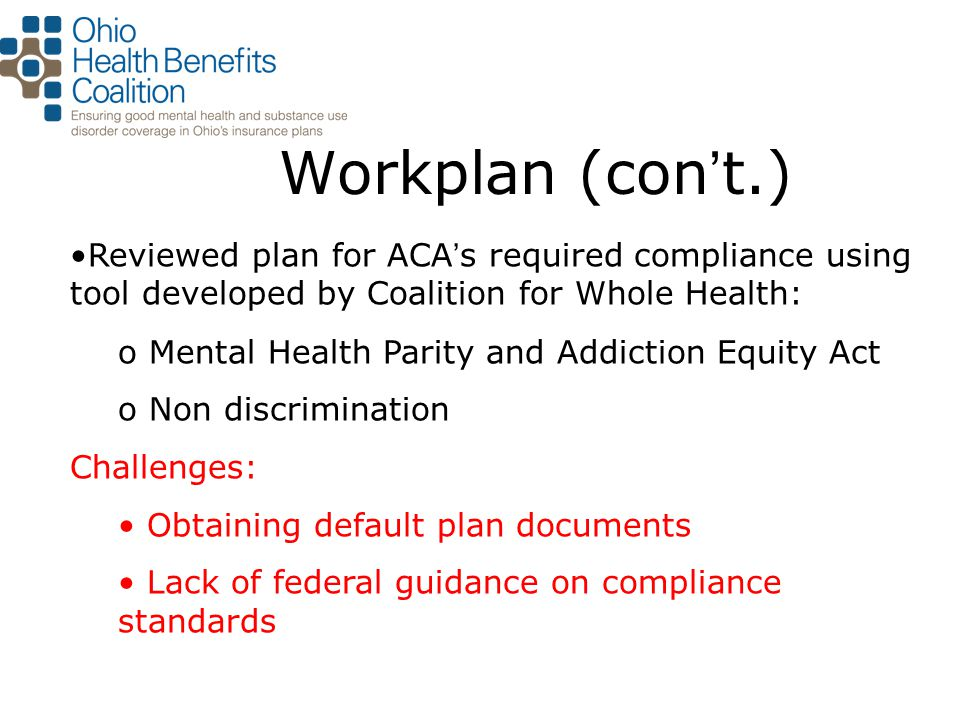 Workplan (con't.) Reviewed plan for ACA ' s required compliance using tool developed by Coalition for Whole Health: o Mental Health Parity and Addiction Equity Act o Non discrimination Challenges: Obtaining default plan documents Lack of federal guidance on compliance standards