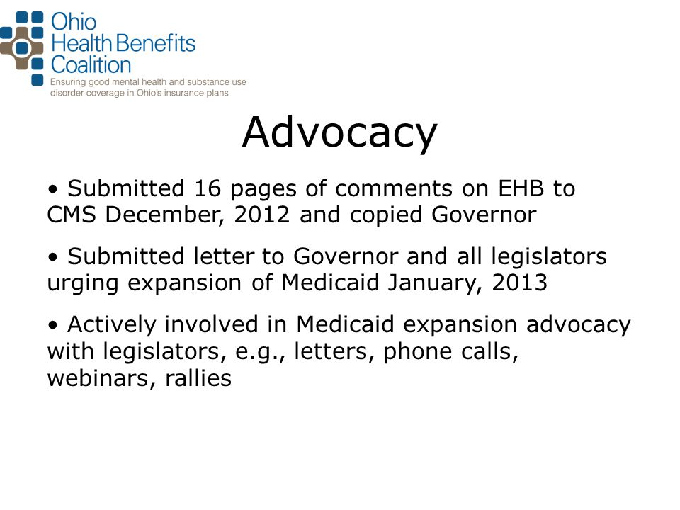Advocacy Submitted 16 pages of comments on EHB to CMS December, 2012 and copied Governor Submitted letter to Governor and all legislators urging expan