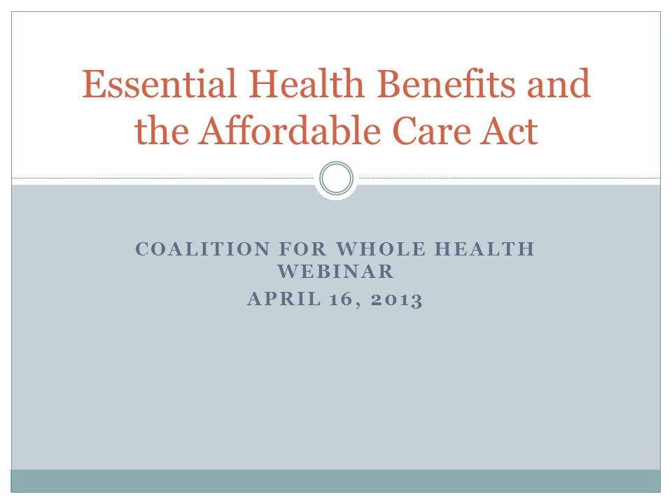 COALITION FOR WHOLE HEALTH WEBINAR APRIL 16, 2013 Essential Health Benefits and the Affordable Care Act