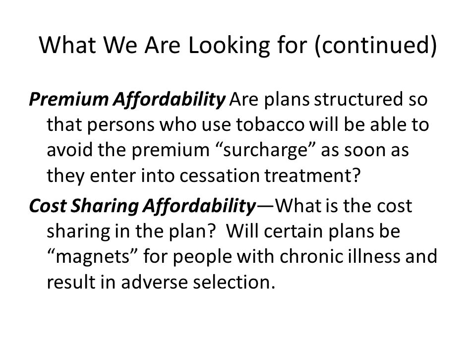"""What We Are Looking for (continued) Premium Affordability Are plans structured so that persons who use tobacco will be able to avoid the premium """"surc"""