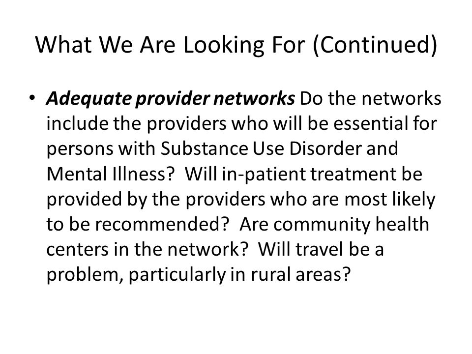 What We Are Looking For (Continued) Adequate provider networks Do the networks include the providers who will be essential for persons with Substance