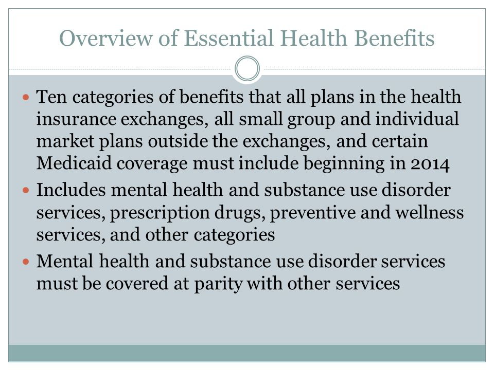 Overview of Essential Health Benefits Ten categories of benefits that all plans in the health insurance exchanges, all small group and individual market plans outside the exchanges, and certain Medicaid coverage must include beginning in 2014 Includes mental health and substance use disorder services, prescription drugs, preventive and wellness services, and other categories Mental health and substance use disorder services must be covered at parity with other services