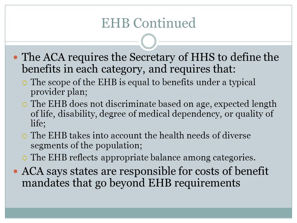 EHB Continued The ACA requires the Secretary of HHS to define the benefits in each category, and requires that:  The scope of the EHB is equal to benefits under a typical provider plan;  The EHB does not discriminate based on age, expected length of life, disability, degree of medical dependency, or quality of life;  The EHB takes into account the health needs of diverse segments of the population;  The EHB reflects appropriate balance among categories.