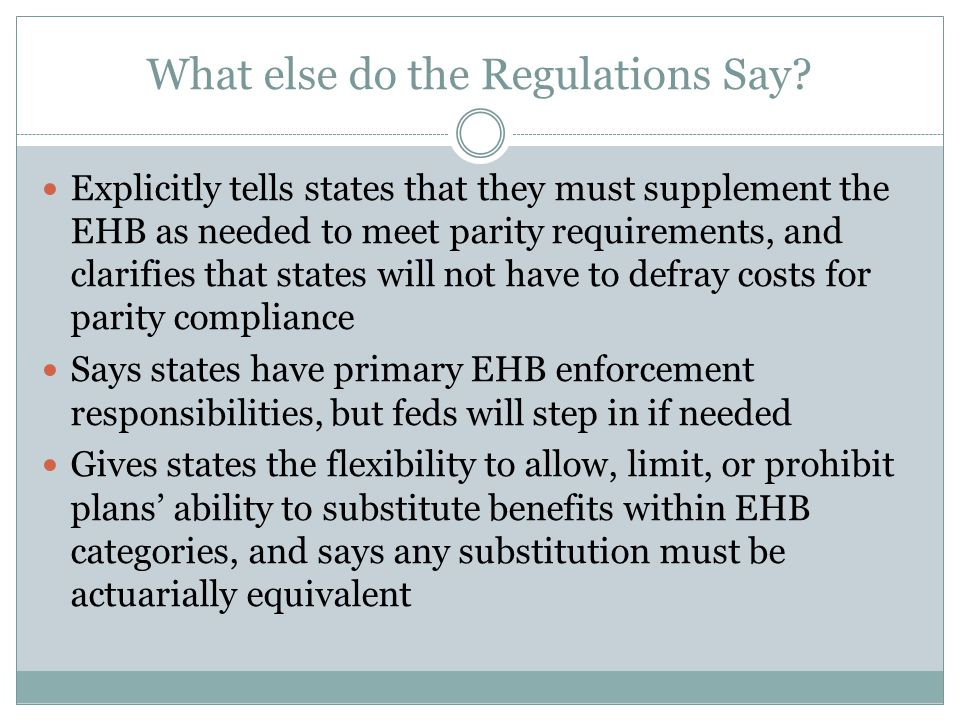 What else do the Regulations Say? Explicitly tells states that they must supplement the EHB as needed to meet parity requirements, and clarifies that