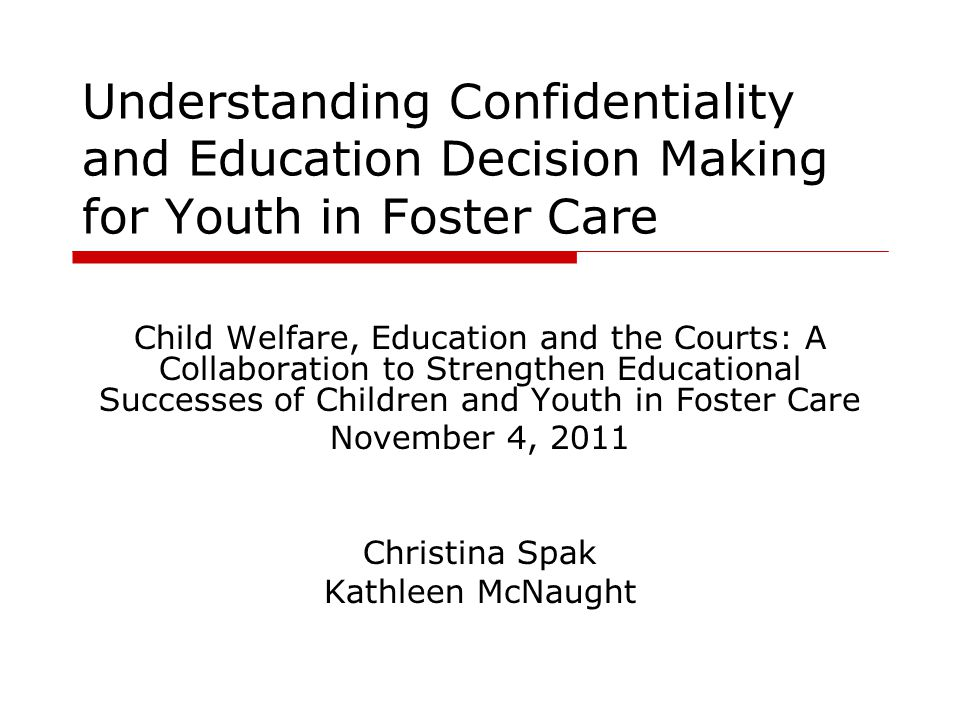 Understanding Confidentiality and Education Decision Making for Youth in Foster Care Child Welfare, Education and the Courts: A Collaboration to Strengthen Educational Successes of Children and Youth in Foster Care November 4, 2011 Christina Spak Kathleen McNaught