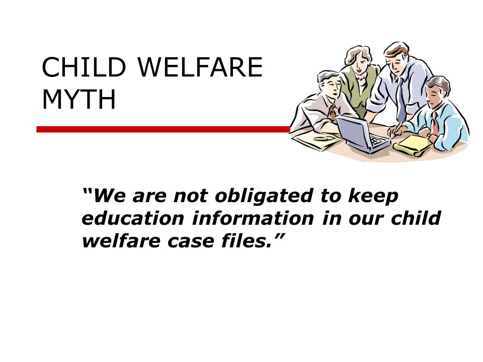 "CHILD WELFARE MYTH ""We are not obligated to keep education information in our child welfare case files."""