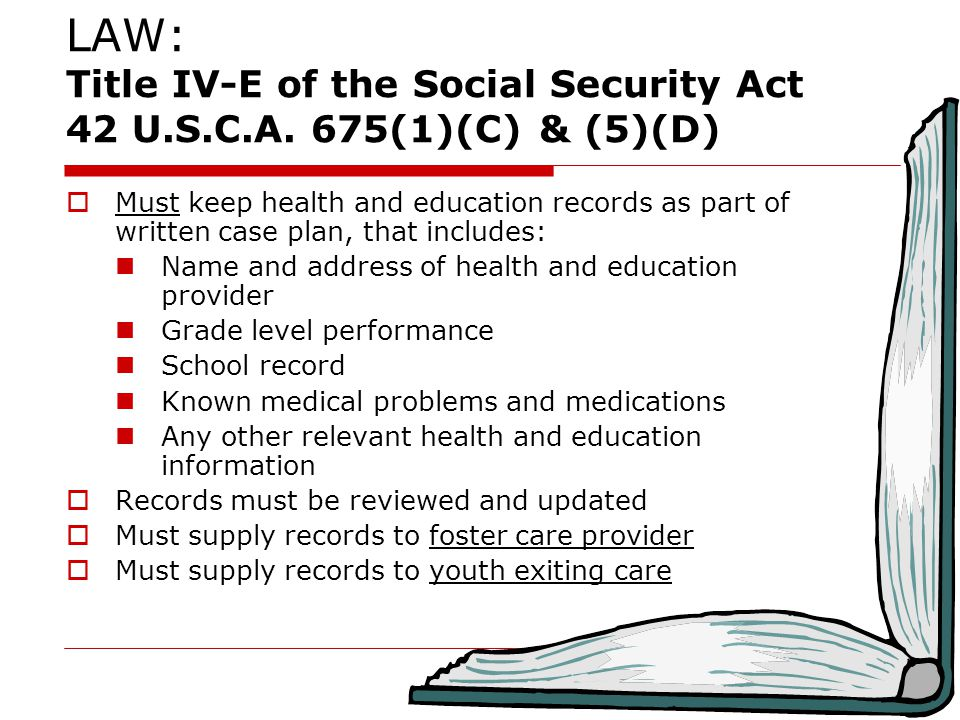  Must keep health and education records as part of written case plan, that includes: Name and address of health and education provider Grade level performance School record Known medical problems and medications Any other relevant health and education information  Records must be reviewed and updated  Must supply records to foster care provider  Must supply records to youth exiting care LAW: Title IV-E of the Social Security Act 42 U.S.C.A.