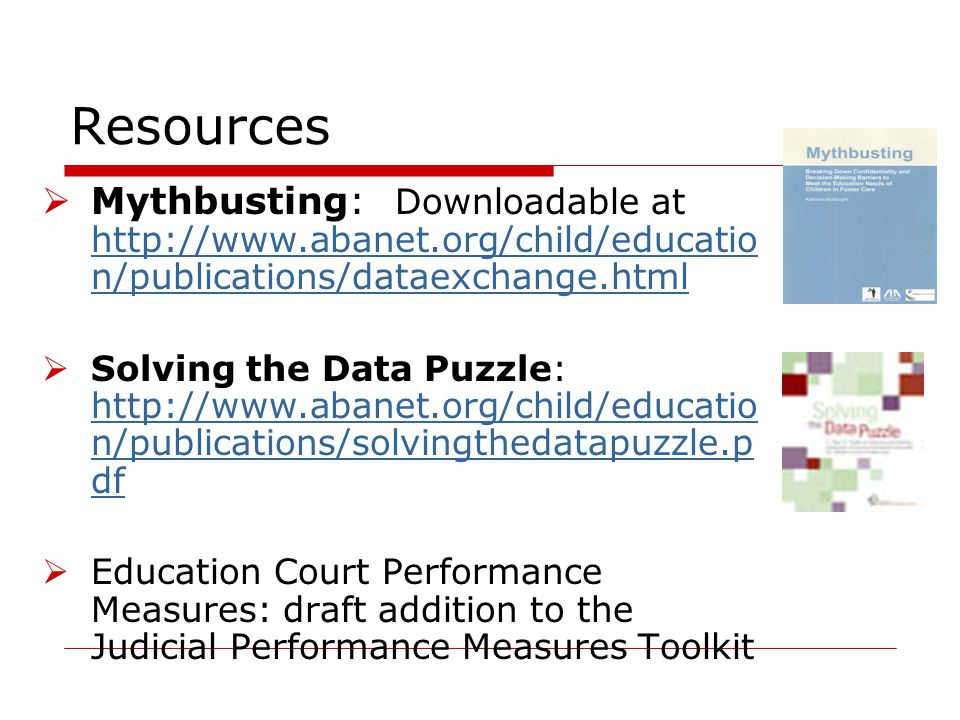 Resources  Mythbusting: Downloadable at http://www.abanet.org/child/educatio n/publications/dataexchange.html http://www.abanet.org/child/educatio n/publications/dataexchange.html  Solving the Data Puzzle: http://www.abanet.org/child/educatio n/publications/solvingthedatapuzzle.p df http://www.abanet.org/child/educatio n/publications/solvingthedatapuzzle.p df  Education Court Performance Measures: draft addition to the Judicial Performance Measures Toolkit