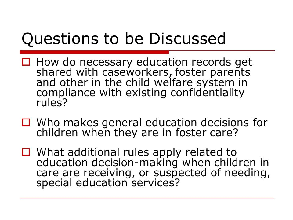 Questions to be Discussed  How do necessary education records get shared with caseworkers, foster parents and other in the child welfare system in compliance with existing confidentiality rules.