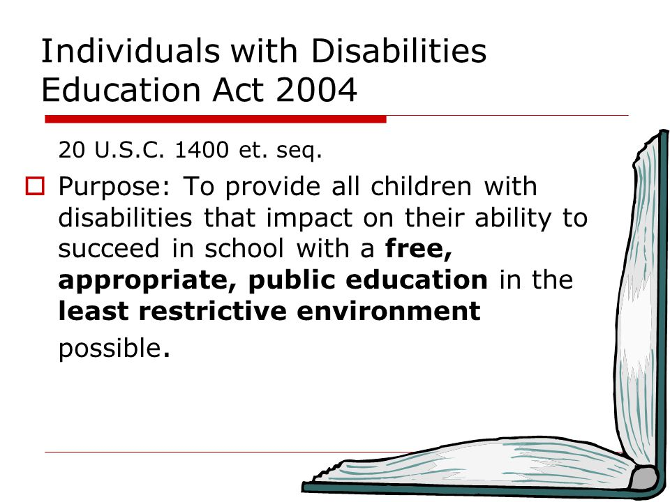 Individuals with Disabilities Education Act 2004 20 U.S.C. 1400 et. seq.  Purpose: To provide all children with disabilities that impact on their abi