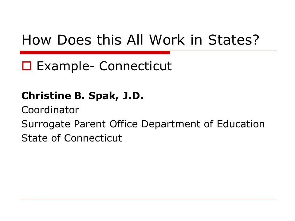 How Does this All Work in States?  Example- Connecticut Christine B. Spak, J.D. Coordinator Surrogate Parent Office Department of Education State of