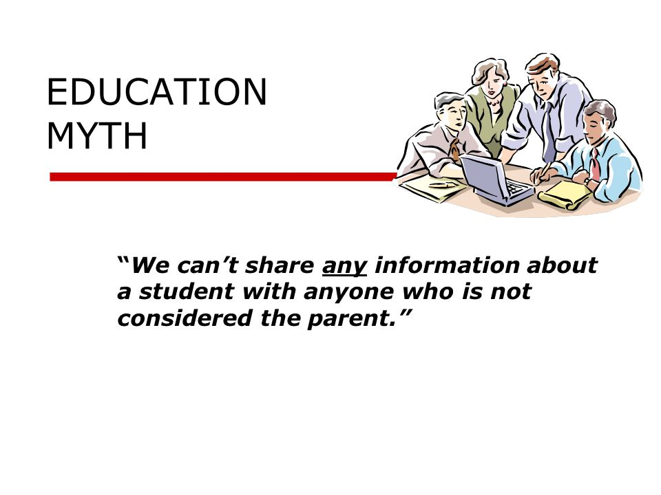 EDUCATION MYTH We can't share any information about a student with anyone who is not considered the parent.