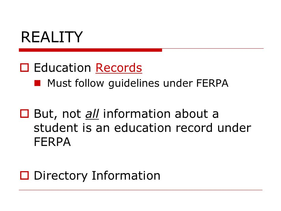 REALITY  Education Records Must follow guidelines under FERPA  But, not all information about a student is an education record under FERPA  Directo
