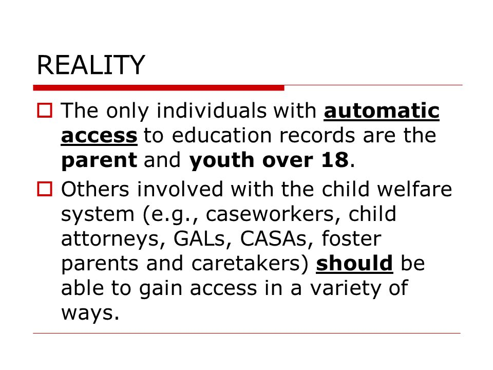 REALITY  The only individuals with automatic access to education records are the parent and youth over 18.
