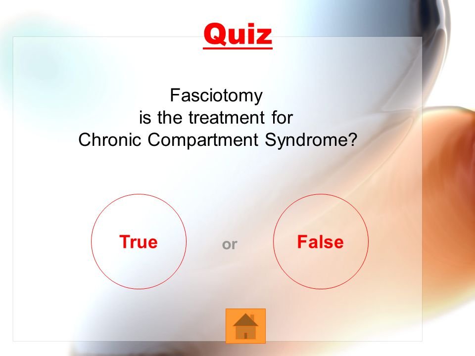 Quiz Fasciotomy is the treatment for Chronic Compartment Syndrome True or False
