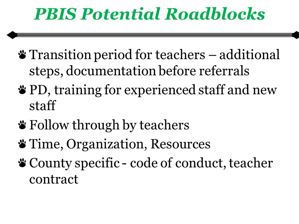 PBIS Potential Roadblocks Transition period for teachers – additional steps, documentation before referrals PD, training for experienced staff and new staff Follow through by teachers Time, Organization, Resources County specific - code of conduct, teacher contract