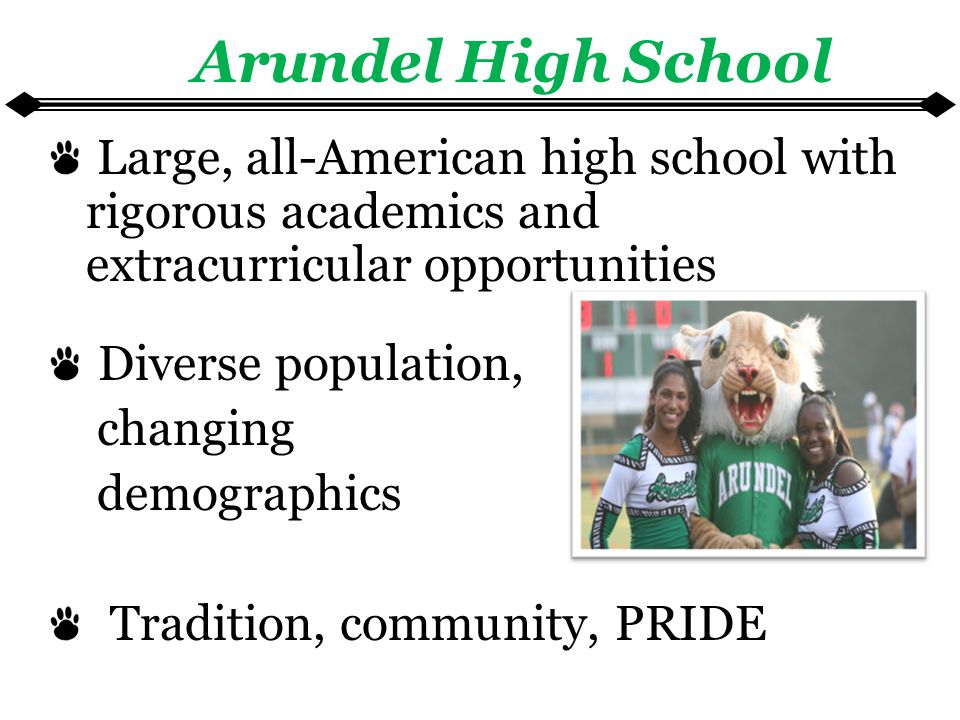 Large, all-American high school with rigorous academics and extracurricular opportunities Diverse population, changing demographics Tradition, community, PRIDE Arundel High School