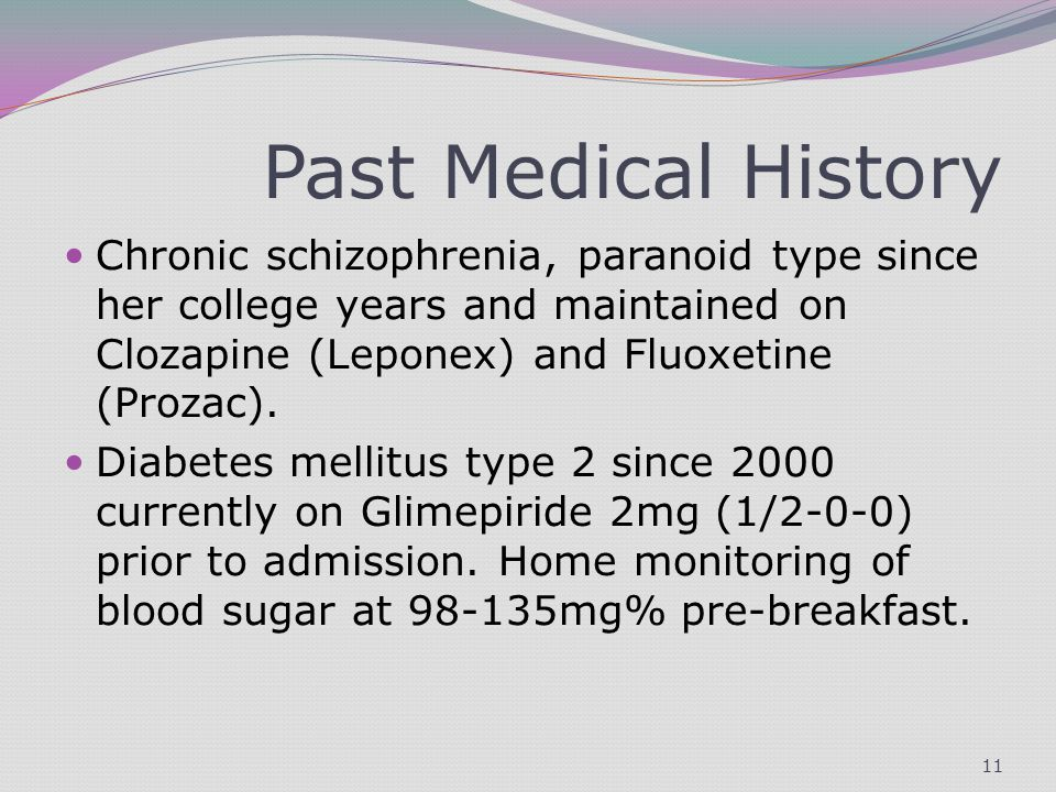 Past Medical History Chronic schizophrenia, paranoid type since her college years and maintained on Clozapine (Leponex) and Fluoxetine (Prozac).