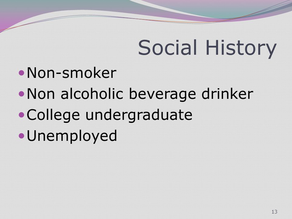 Social History Non-smoker Non alcoholic beverage drinker College undergraduate Unemployed 13