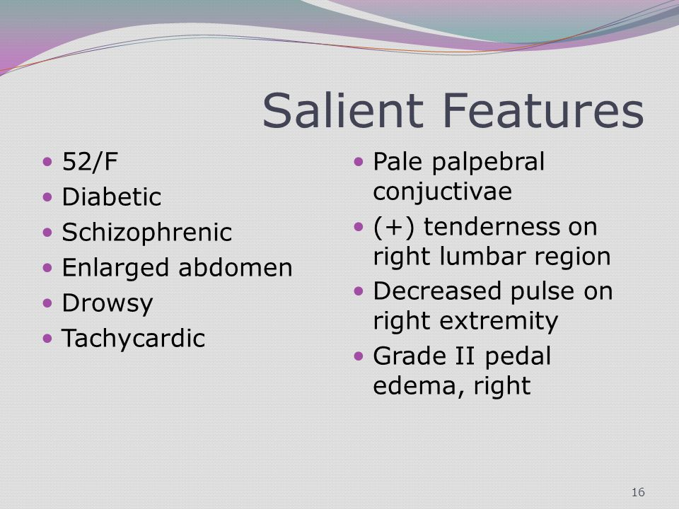 Salient Features 52/F Diabetic Schizophrenic Enlarged abdomen Drowsy Tachycardic Pale palpebral conjuctivae (+) tenderness on right lumbar region Decreased pulse on right extremity Grade II pedal edema, right 16