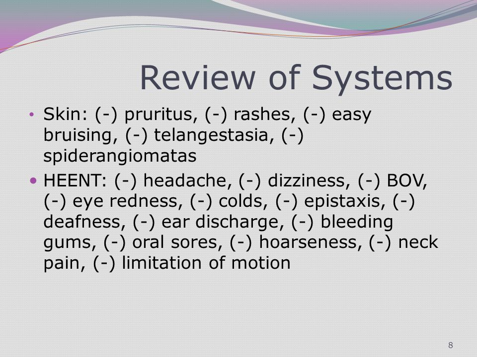 Review of Systems Skin: (-) pruritus, (-) rashes, (-) easy bruising, (-) telangestasia, (-) spiderangiomatas HEENT: (-) headache, (-) dizziness, (-) BOV, (-) eye redness, (-) colds, (-) epistaxis, (-) deafness, (-) ear discharge, (-) bleeding gums, (-) oral sores, (-) hoarseness, (-) neck pain, (-) limitation of motion 8