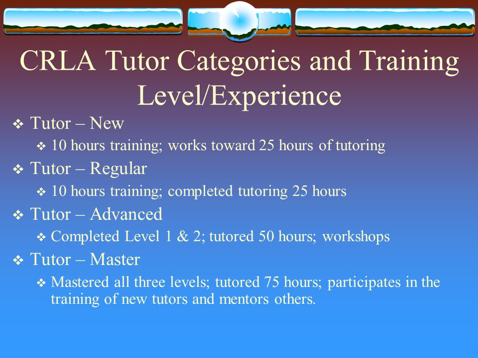 CRLA Tutor Categories and Training Level/Experience  Tutor – New  10 hours training; works toward 25 hours of tutoring  Tutor – Regular  10 hours training; completed tutoring 25 hours  Tutor – Advanced  Completed Level 1 & 2; tutored 50 hours; workshops  Tutor – Master  Mastered all three levels; tutored 75 hours; participates in the training of new tutors and mentors others.