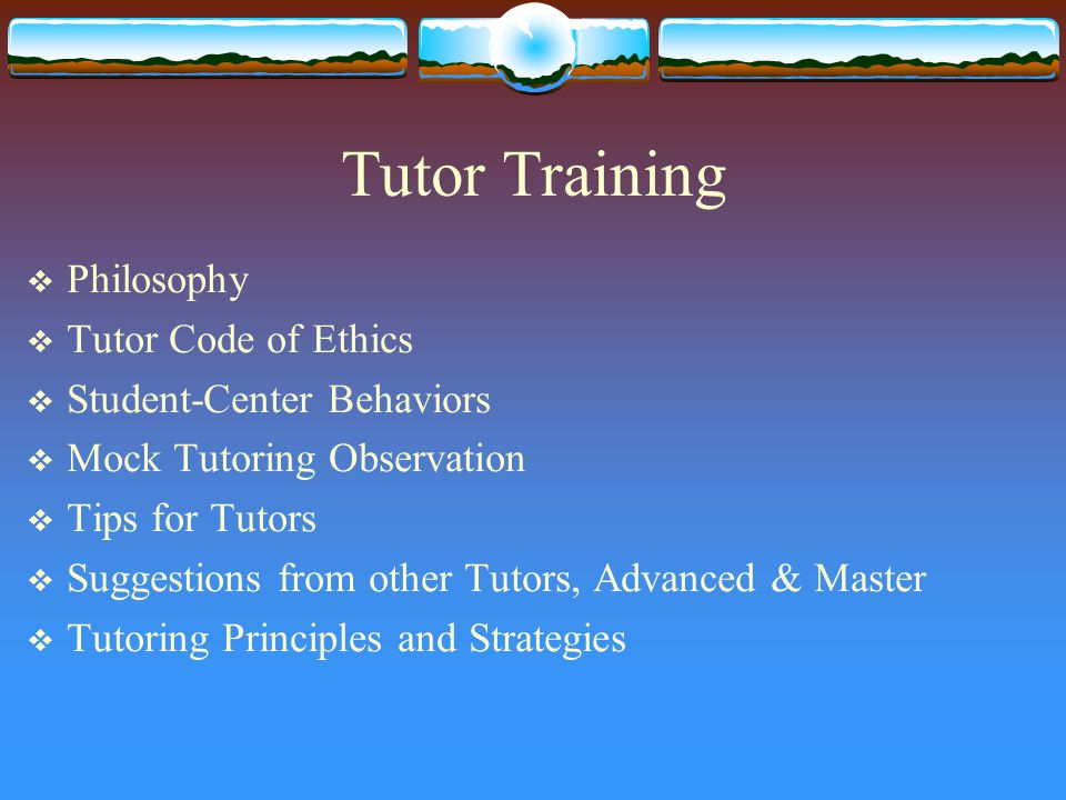 Tutor Training  Philosophy  Tutor Code of Ethics  Student-Center Behaviors  Mock Tutoring Observation  Tips for Tutors  Suggestions from other Tutors, Advanced & Master  Tutoring Principles and Strategies