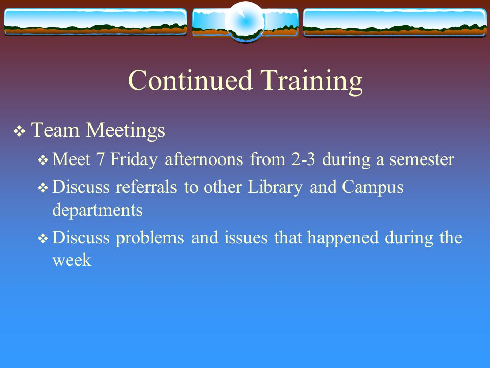 Continued Training  Team Meetings  Meet 7 Friday afternoons from 2-3 during a semester  Discuss referrals to other Library and Campus departments  Discuss problems and issues that happened during the week