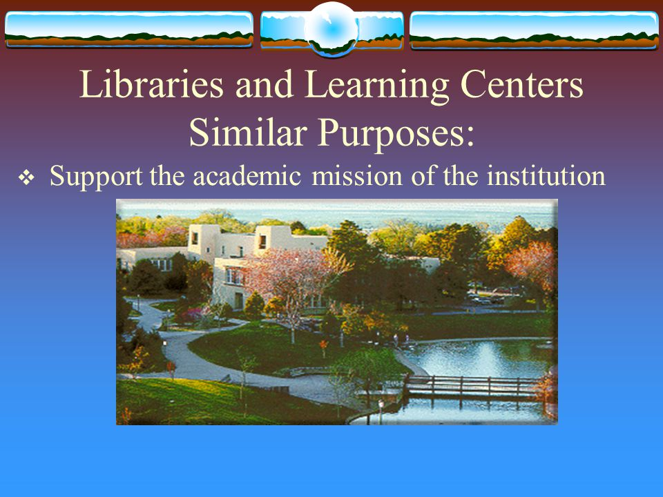 Libraries and Learning Centers Similar Purposes:  Support the academic mission of the institution