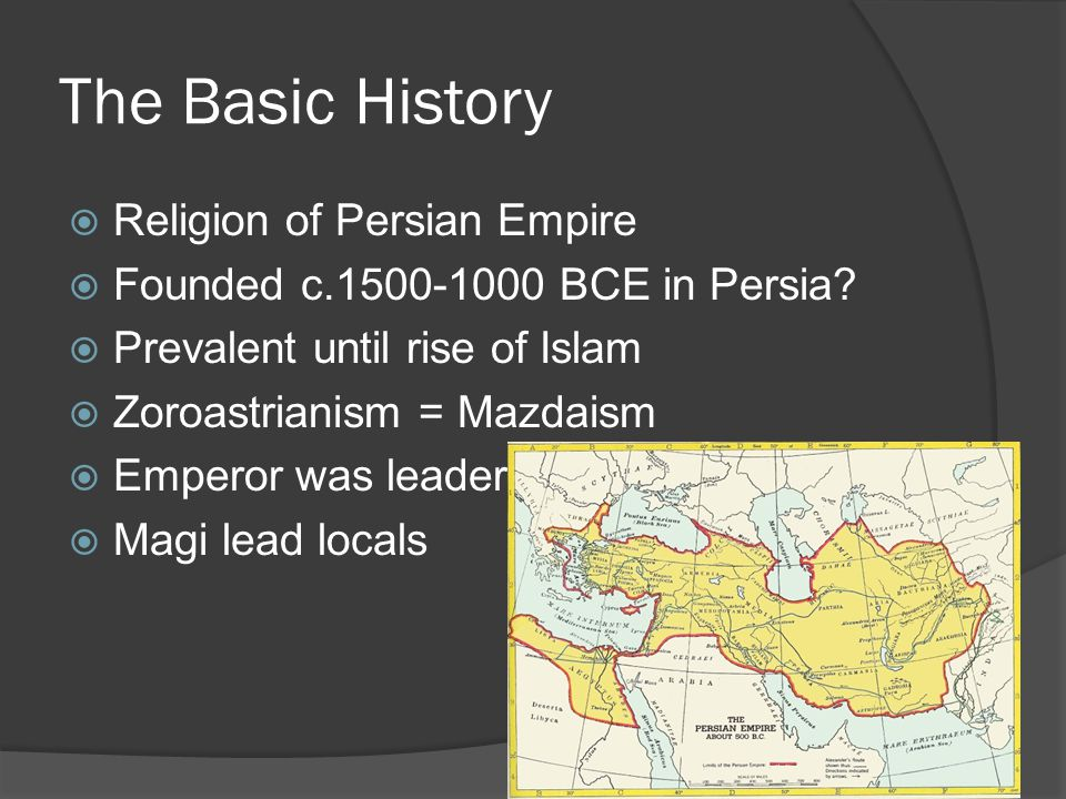 The Basic History  Religion of Persian Empire  Founded c.1500-1000 BCE in Persia.