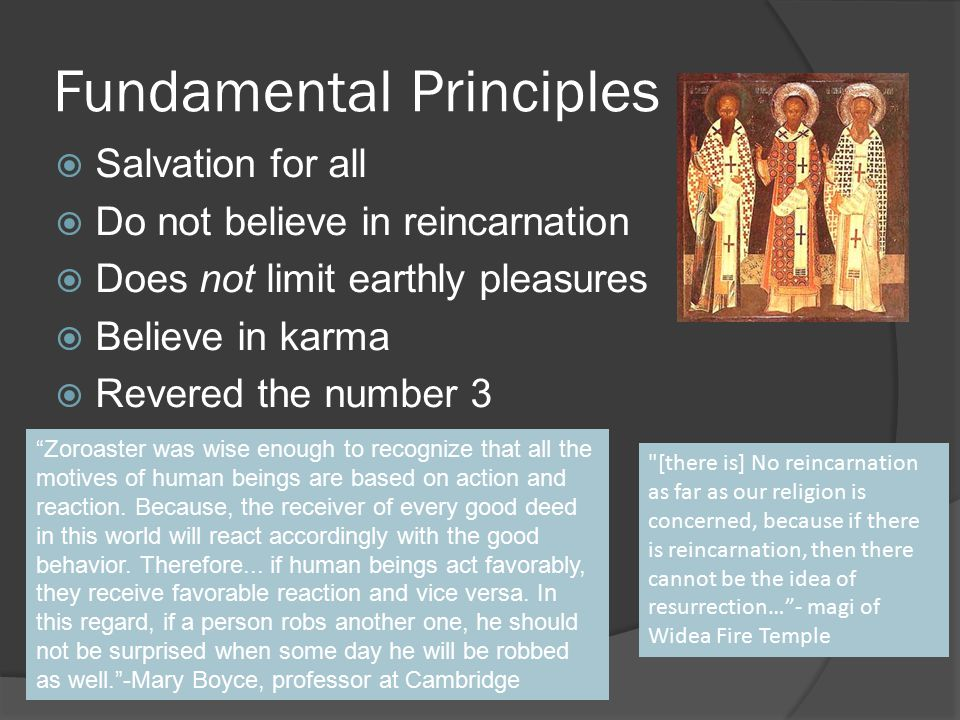 Fundamental Principles  Salvation for all  Do not believe in reincarnation  Does not limit earthly pleasures  Believe in karma  Revered the number 3 [there is] No reincarnation as far as our religion is concerned, because if there is reincarnation, then there cannot be the idea of resurrection… - magi of Widea Fire Temple Zoroaster was wise enough to recognize that all the motives of human beings are based on action and reaction.