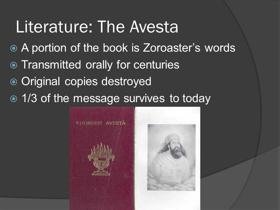 Literature: The Avesta  A portion of the book is Zoroaster's words  Transmitted orally for centuries  Original copies destroyed  1/3 of the message survives to today