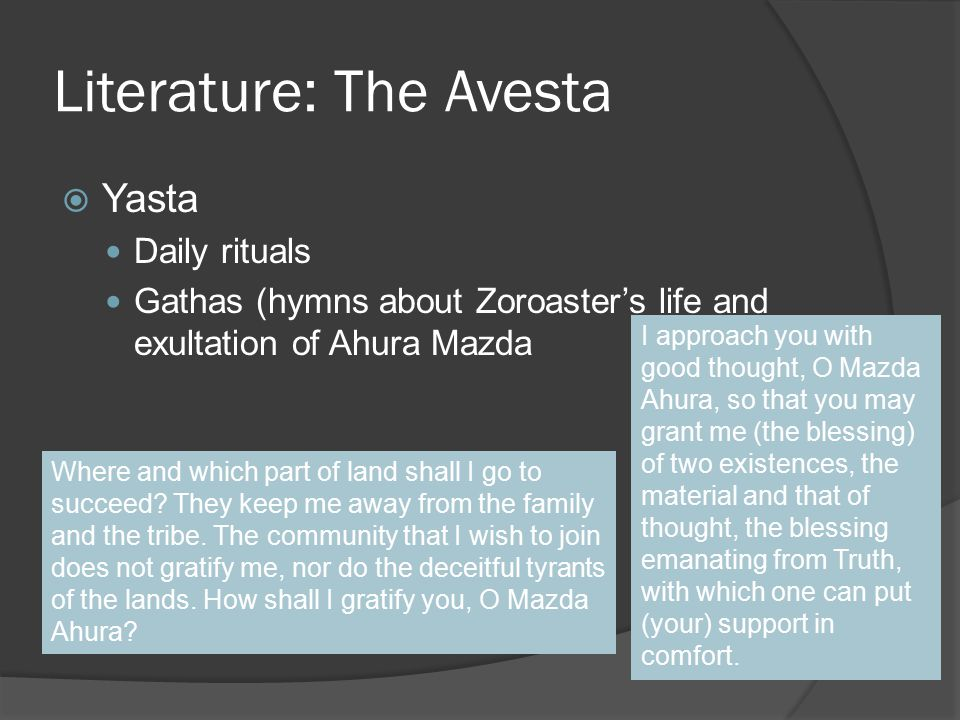Literature: The Avesta  Yasta Daily rituals Gathas (hymns about Zoroaster's life and exultation of Ahura Mazda Where and which part of land shall I go to succeed.