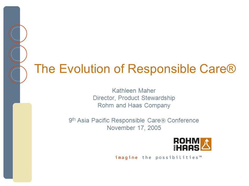 The Evolution of Responsible Care® Kathleen Maher Director, Product Stewardship Rohm and Haas Company 9 th Asia Pacific Responsible Care  Conference