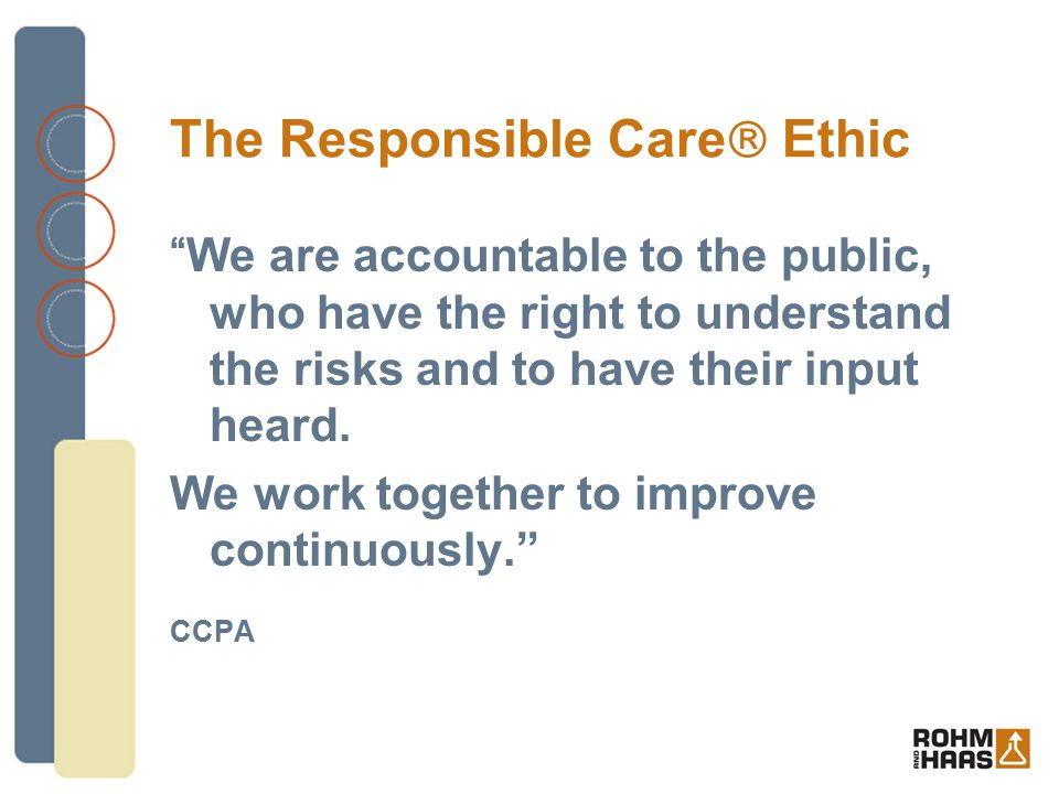 """The Responsible Care  Ethic """"We are accountable to the public, who have the right to understand the risks and to have their input heard. We work toge"""