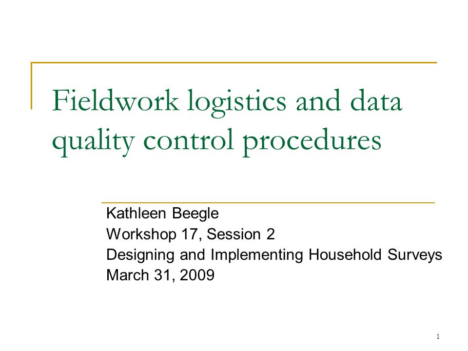 1 Fieldwork logistics and data quality control procedures Kathleen Beegle Workshop 17, Session 2 Designing and Implementing Household Surveys March 31, 2009