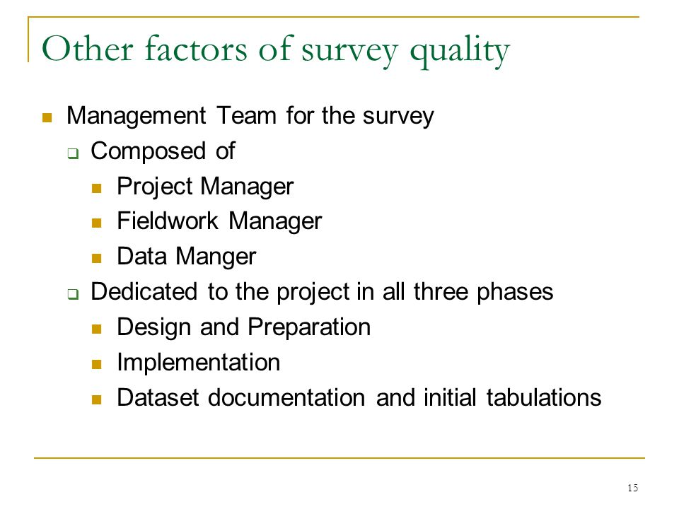 15 Other factors of survey quality Management Team for the survey  Composed of Project Manager Fieldwork Manager Data Manger  Dedicated to the project in all three phases Design and Preparation Implementation Dataset documentation and initial tabulations