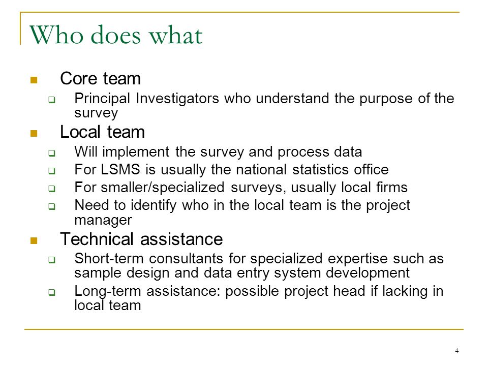 4 Who does what Core team  Principal Investigators who understand the purpose of the survey Local team  Will implement the survey and process data  For LSMS is usually the national statistics office  For smaller/specialized surveys, usually local firms  Need to identify who in the local team is the project manager Technical assistance  Short-term consultants for specialized expertise such as sample design and data entry system development  Long-term assistance: possible project head if lacking in local team